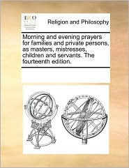 Morning and evening prayers for families and private persons, as masters, mistresses, children and servants. The fourteenth edition. - See Notes Multiple Contributors