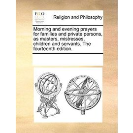 Morning and Evening Prayers for Families and Private Persons, as Masters, Mistresses, Children and Servants. the Fourteenth Edition. - Multiple Contributors