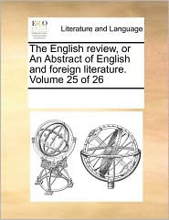 The English review, or An Abstract of English and foreign literature. Volume 25 of 26 - See Notes Multiple Contributors