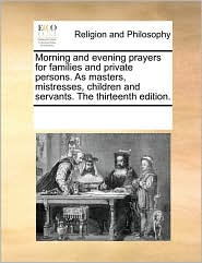 Morning and evening prayers for families and private persons. As masters, mistresses, children and servants. The thirteenth edition. - See Notes Multiple Contributors