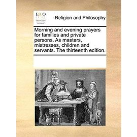 Morning and Evening Prayers for Families and Private Persons. as Masters, Mistresses, Children and Servants. the Thirteenth Edition. - Multiple Contributors