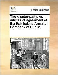 The charter-party: or, articles of agreement of the Batchelors'-Annuity-Company of Dublin. - See Notes Multiple Contributors