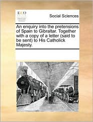 An enquiry into the pretensions of Spain to Gibraltar. Together with a copy of a letter (said to be sent) to His Catholick Majesty. - See Notes Multiple Contributors
