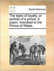 The tears of loyalty, or portrait of a prince. A poem. Inscribed to the Prince of Wales. - See Notes Multiple Contributors