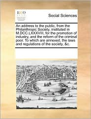 An address to the public, from the Philanthropic Society, instituted in M.DCC.LXXXVIII, for the promotion of industry, and the reform of the criminal poor. To which are annexed, the laws and regulations of the society, &c. - See Notes Multiple Contributors