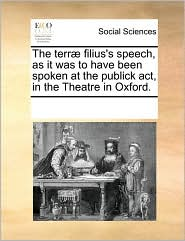 The terr filius's speech, as it was to have been spoken at the publick act, in the Theatre in Oxford.
