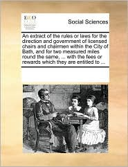An extract of the rules or laws for the direction and government of licensed chairs and chairmen within the City of Bath, and for two measured miles round the same, ... with the fees or rewards which they are entitled to ...