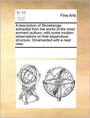 A description of Stonehenge: extracted from the works of the most eminent authors; with some modern observations on that stupendous structure. Ornamented with a neat view. - See Notes Multiple Contributors