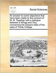 An answer to some objections that have been made to the conduct of Dr. B. Together with a dialogue between a Whigg and Tory, concerning the present state of the case of Trinity College.