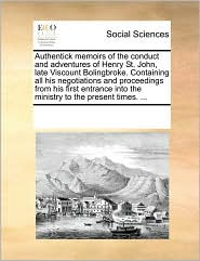Authentick memoirs of the conduct and adventures of Henry St. John, late Viscount Bolingbroke. Containing all his negotiations and proceedings from his first entrance into the ministry to the present times. ... - See Notes Multiple Contributors