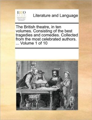 The British Theatre, in Ten Volumes. Consisting of the Best Tragedies and Comedies. Collected from the Most Celebrated Authors. ... Volume 1 of 10