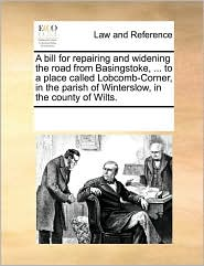 A bill for repairing and widening the road from Basingstoke, ... to a place called Lobcomb-Corner, in the parish of Winterslow, in the county of Wilts.