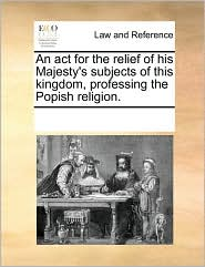 An act for the relief of his Majesty's subjects of this kingdom, professing the Popish religion.