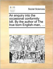 An enquiry into the occasional conformity bill. By the author of The true born English-man, ... - See Notes Multiple Contributors