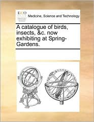 A catalogue of birds, insects, &c. now exhibiting at Spring-Gardens. - See Notes Multiple Contributors