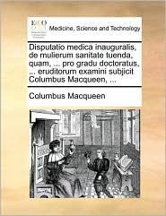 Disputatio medica inauguralis, de mulierum sanitate tuenda, quam, ... pro gradu doctoratus, ... eruditorum examini subjicit Columbus Macqueen, ... - Columbus Macqueen