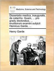 Dissertatio medica, inauguralis, de catarrho. Quam, ... pro gradu doctoratus, ... eruditorum examini subjicit Henricus Garde, ... - Henry Garde