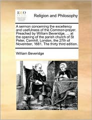 A sermon concerning the excellency and usefulness of the Common-prayer. Preached by William Beveridge, ... at the opening of the parish church of St Peter, Cornhill, London, the 27th of November, 1681. The thirty third edition. - William Beveridge