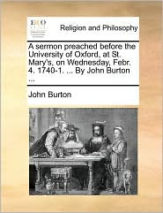 A sermon preached before the University of Oxford, at St. Mary's, on Wednesday, Febr. 4. 1740-1. ... By John Burton ... - John Burton