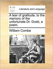 A tear of gratitude, to the memory of the unfortunate Dr. Dodd, a poem. - William Combe