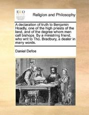 A declaration of truth to Benjamin Hoadly, one of the high priests of the land, and of the degree whom men call bishops. By a ministring friend, who writ to Tho. Bradbury, a dealer in many words. - Defoe, Daniel
