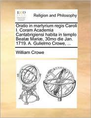 Oratio in martyrium regis Caroli I. Coram Academia Cantabrigiensi habita in templo Beat Mari , 30mo die Jan. 1719. A. Gulielmo Crowe, ... - William Crowe