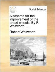 A scheme for the improvement of the broad wheels. By R. Whitworth, ... - Robert Whitworth