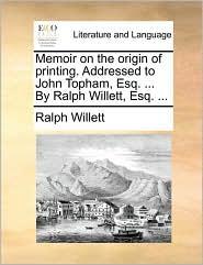 Memoir on the origin of printing. Addressed to John Topham, Esq. ... By Ralph Willett, Esq. ... - Ralph Willett