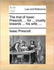 The trial of Isaac Prescott, ... for ... cruelty towards ... his wife, ... - Isaac Prescott