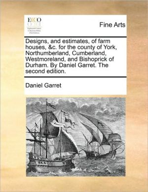 Designs, and estimates, of farm houses, & c. for the county of York, Northumberland, Cumberland, Westmoreland, and Bishoprick of Durham. By Daniel Garret. The second edition. - Daniel Garret