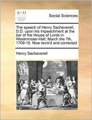 The speech of Henry Sacheverell, D.D. upon his impeachment at the bar of the House of Lords in Westminster-Hall, March the 7th, 1709-10. Now revis'd and corrected. - Henry Sacheverell