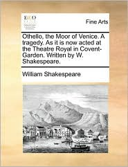 Othello, the Moor of Venice. A tragedy. As it is now acted at the Theatre Royal in Covent-Garden. Written by W. Shakespeare. - William Shakespeare