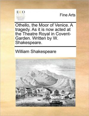 Othello, the Moor of Venice. A tragedy. As it is now acted at the Theatre Royal in Covent-Garden. Written by W. Shakespeare.