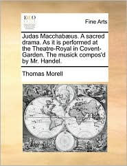 Judas Macchab us. A sacred drama. As it is performed at the Theatre-Royal in Covent-Garden. The musick compos'd by Mr. Handel. - Thomas Morell