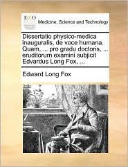 Dissertatio physico-medica inauguralis, de voce humana. Quam, ... pro gradu doctoris, ... eruditorum examini subjicit Edvardus Long Fox, ...