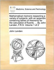 Mathematical memoirs respecting a variety of subjects; with an appendix containing tables of theorems for the calculation of fluents. ... By John Landen, F.R.S. Volume 1 of 2
