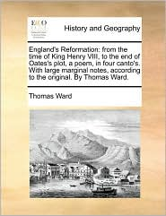 England's Reformation: from the time of King Henry VIII, to the end of Oates's plot, a poem, in four canto's. With large marginal notes, according to the original. By Thomas Ward. - Thomas Ward