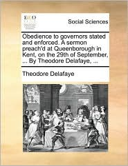 Obedience to governors stated and enforced. A sermon preach'd at Queenborough in Kent, on the 29th of September, ... By Theodore Delafaye, ... - Theodore Delafaye