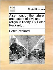 A sermon, on the nature and extent of civil and religious liberty. By Peter Peckard, ... - Peter Peckard