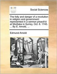 The folly and danger of a revolution in religion and government: represented in a sermon preach'd at Mortlake in Surrey, Oct. 6. 1745. ... By E. Arnold, ... - Edmund Arnold