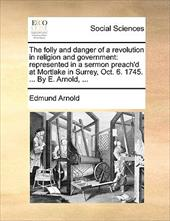 The Folly and Danger of a Revolution in Religion and Government: Represented in a Sermon Preach'd at Mortlake in Surrey, Oct. 6. 1 - Arnold, Edmund