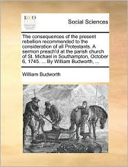 The consequences of the present rebellion recommended to the consideration of all Protestants. A sermon preach'd at the parish church of St. Michael in Southampton, October 6, 1745. ... By William Budworth, ... - William Budworth