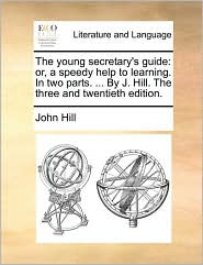 The young secretary's guide: or, a speedy help to learning. In two parts. ... By J. Hill. The three and twentieth edition. - John Hill