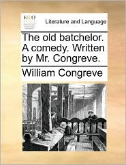 The old batchelor. A comedy. Written by Mr. Congreve. - William Congreve