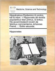 Hippokratous Epidemion t proton, k i t triton. = Hippocratis de morbis popularibus liber primus, & tertius. His accommodavit novem de febribus commentarios Johannes Freind, . Editio secunda. - Hippocrates