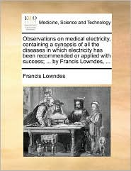 Observations on medical electricity, containing a synopsis of all the diseases in which electricity has been recommended or applied with success; ... by Francis Lowndes, ... - Francis Lowndes