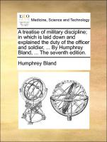 A treatise of military discipline; in which is laid down and explained the duty of the officer and soldier, ... By Humphrey Bland, ... The seventh edition.