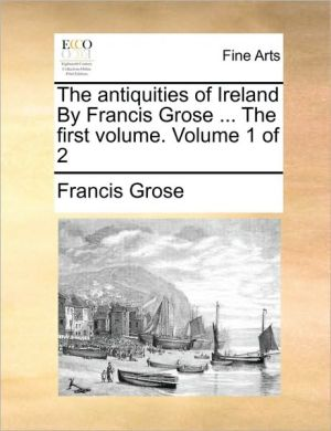 The antiquities of Ireland By Francis Grose. The first volume. Volume 1 of 2 - Francis Grose