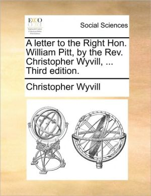 A letter to the Right Hon. William Pitt, by the Rev. Christopher Wyvill, . Third edition. - Christopher Wyvill