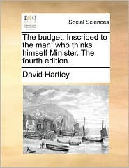 The budget. Inscribed to the man, who thinks himself Minister. The fourth edition. - David Hartley